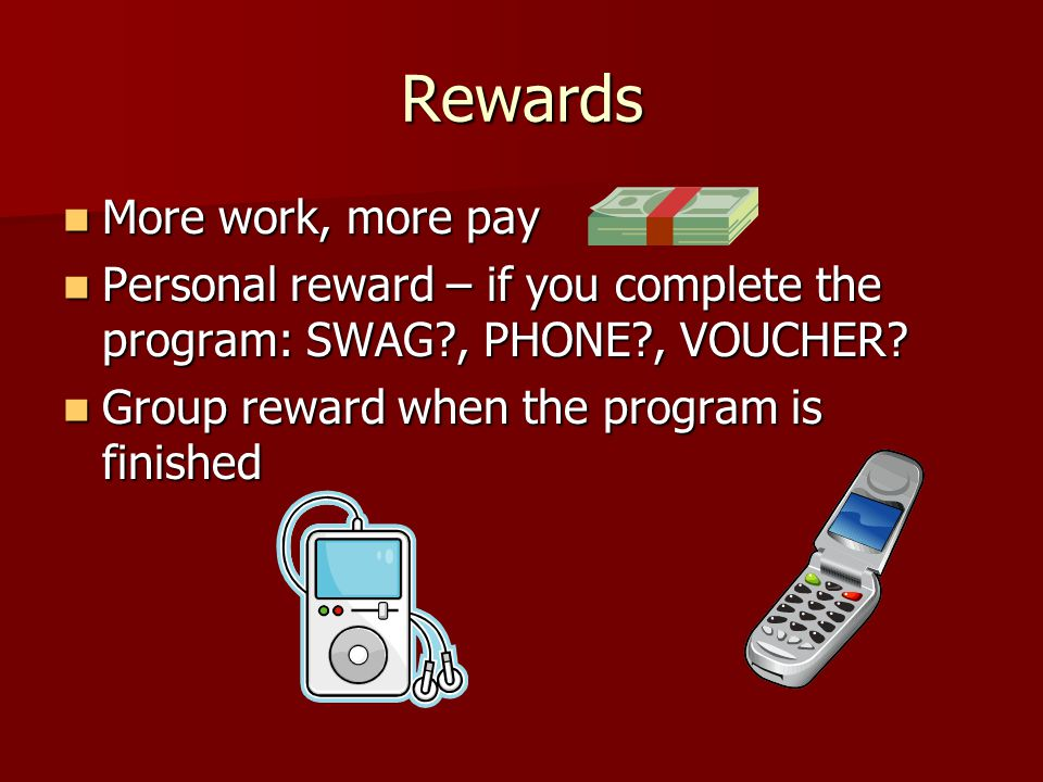 Rewards More work, more pay More work, more pay Personal reward – if you complete the program: SWAG , PHONE , VOUCHER.