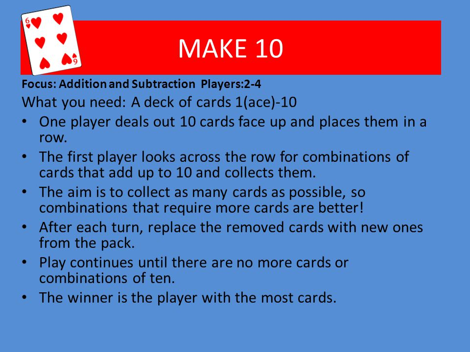 MAKE 10 Focus: Addition and Subtraction Players:2-4 What you need: A deck of cards 1(ace)-10 One player deals out 10 cards face up and places them in a row.