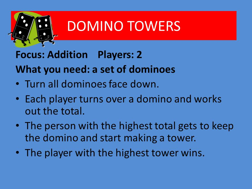 DOMINO TOWERS Focus: Addition Players: 2 What you need: a set of dominoes Turn all dominoes face down.