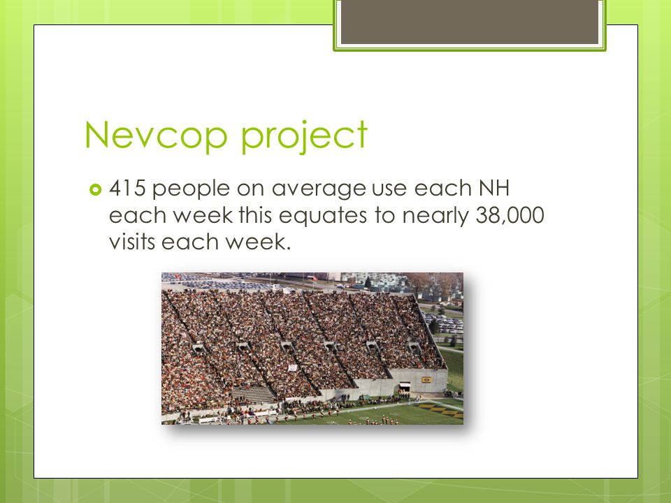 Nevcop project  415 people on average use each NH each week this equates to nearly 38,000 visits each week.
