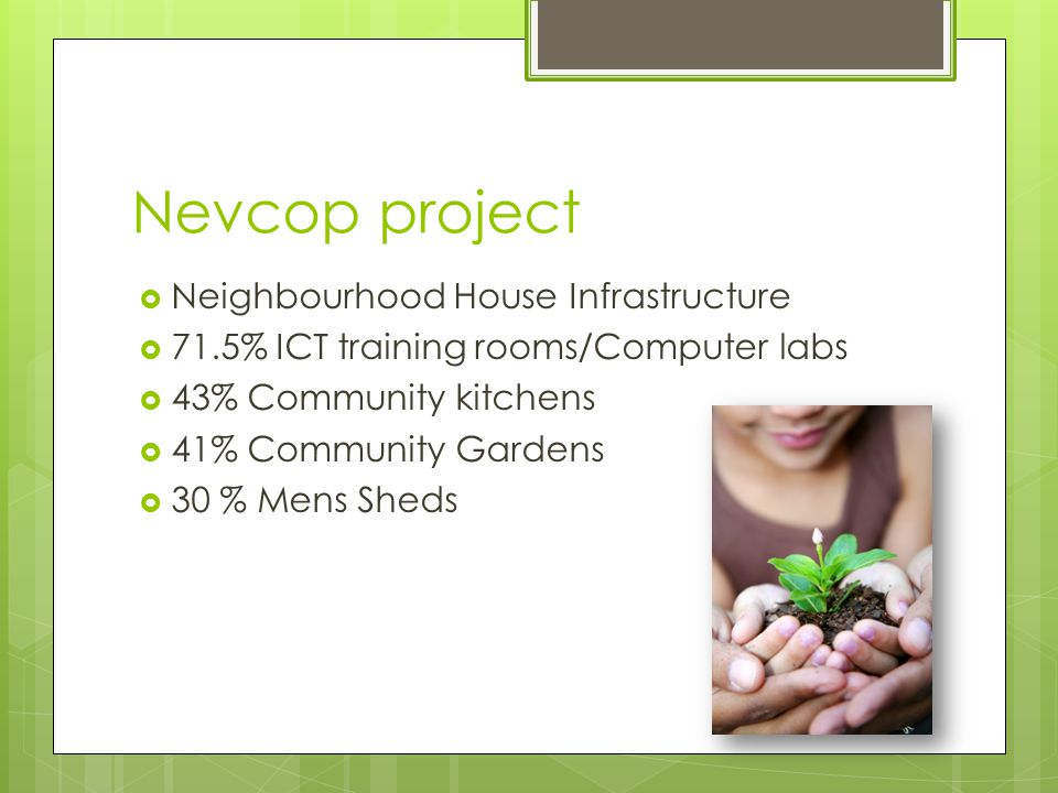 Nevcop project  Neighbourhood House Infrastructure  71.5% ICT training rooms/Computer labs  43% Community kitchens  41% Community Gardens  30 % Mens Sheds