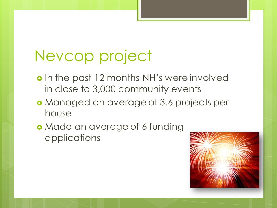 Nevcop project  In the past 12 months NH's were involved in close to 3,000 community events  Managed an average of 3.6 projects per house  Made an average of 6 funding applications