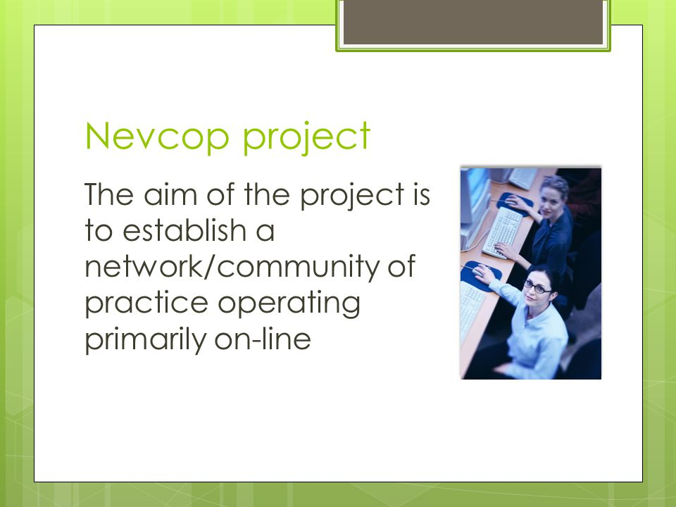 Nevcop project The aim of the project is to establish a network/community of practice operating primarily on-line
