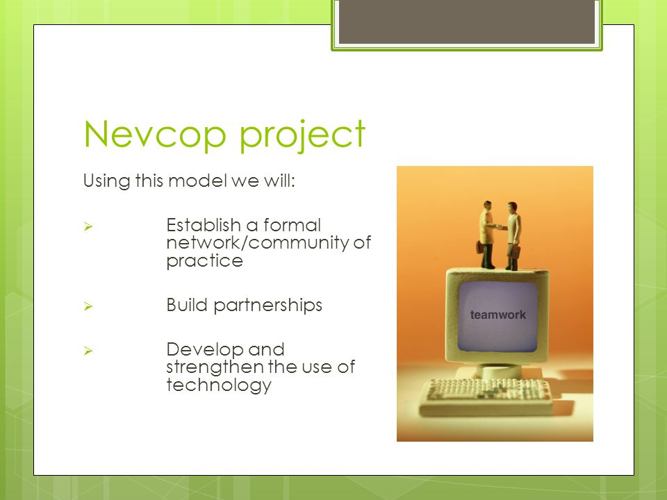Nevcop project Using this model we will:  Establish a formal network/community of practice  Build partnerships  Develop and strengthen the use of technology