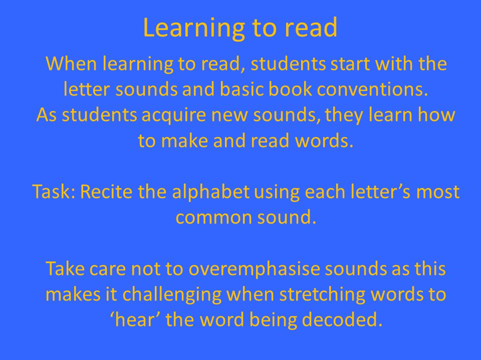 Learning to read When learning to read, students start with the letter sounds and basic book conventions. As students acquire new sounds, they learn h
