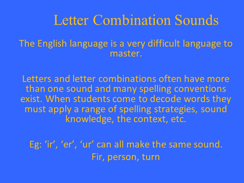 Letter Combination Sounds The English language is a very difficult language to master. Letters and letter combinations often have more than one sound