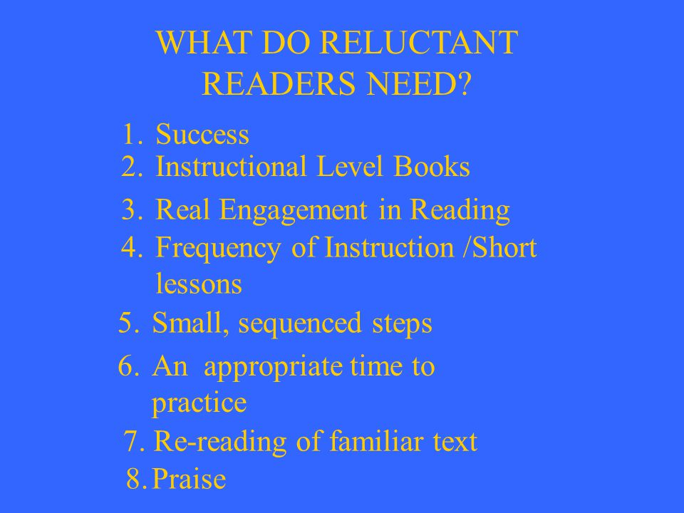 WHAT DO RELUCTANT READERS NEED? 1.Success 2.Instructional Level Books 3.Real Engagement in Reading 4.Frequency of Instruction /Short lessons 5.Small,