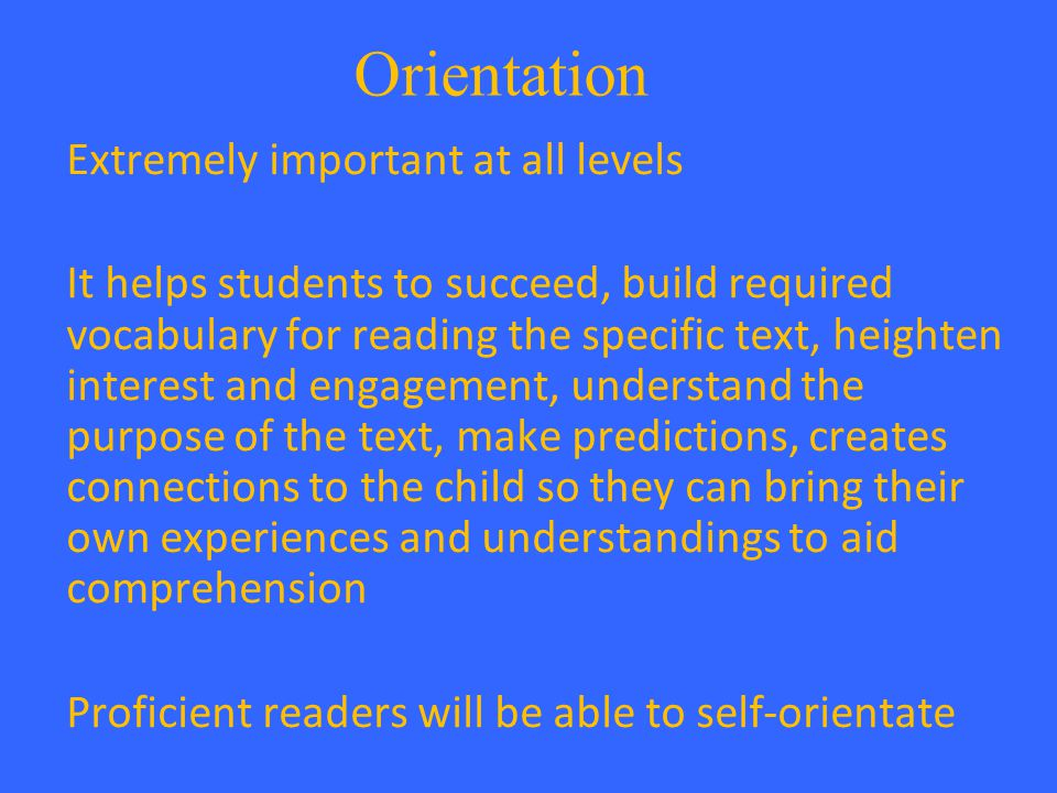Orientation Extremely important at all levels It helps students to succeed, build required vocabulary for reading the specific text, heighten interest