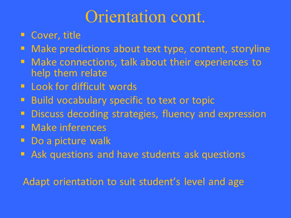 Orientation cont.  Cover, title  Make predictions about text type, content, storyline  Make connections, talk about their experiences to help them