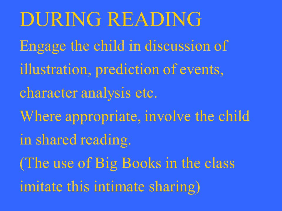 DURING READING Engage the child in discussion of illustration, prediction of events, character analysis etc. Where appropriate, involve the child in s