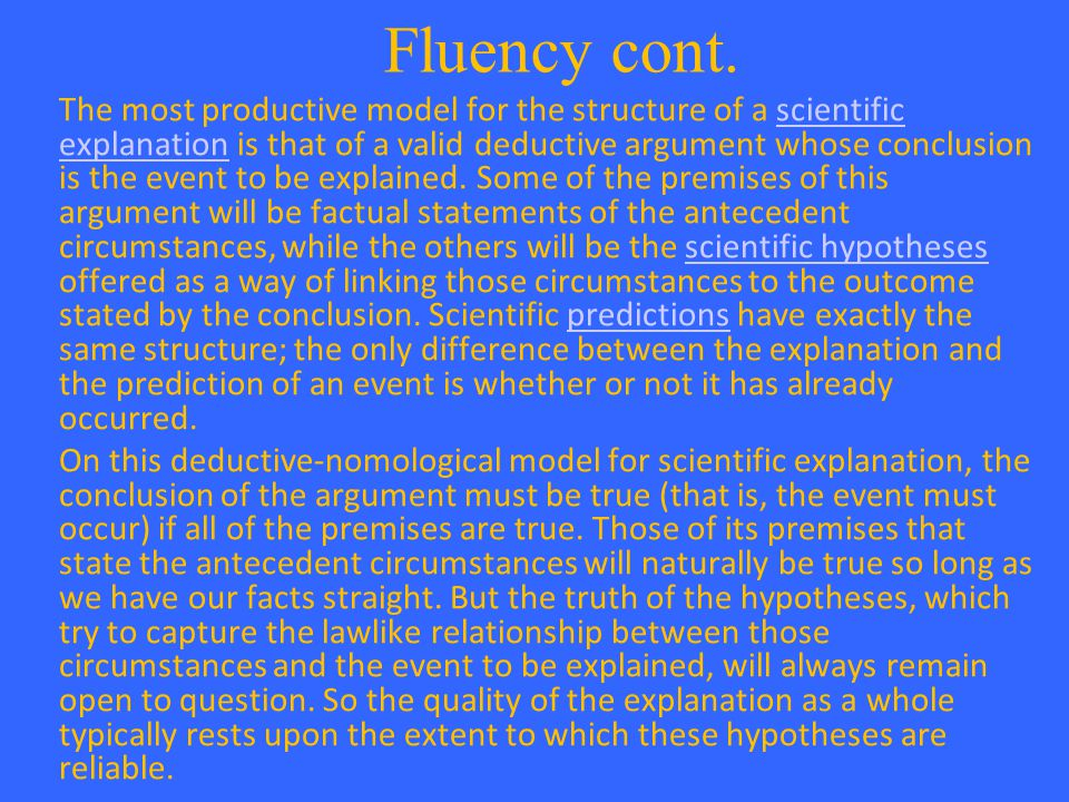 Fluency cont. The most productive model for the structure of a scientific explanation is that of a valid deductive argument whose conclusion is the ev
