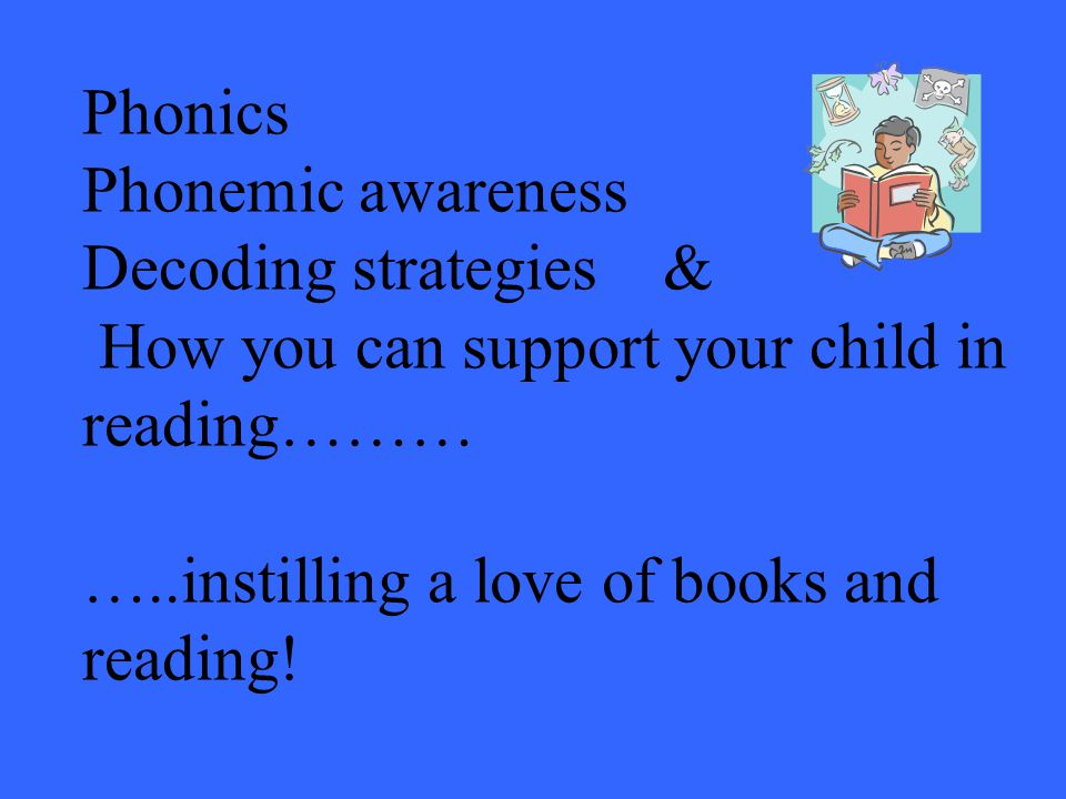 Phonics Phonemic awareness Decoding strategies & How you can support your child in reading……… …..instilling a love of books and reading!
