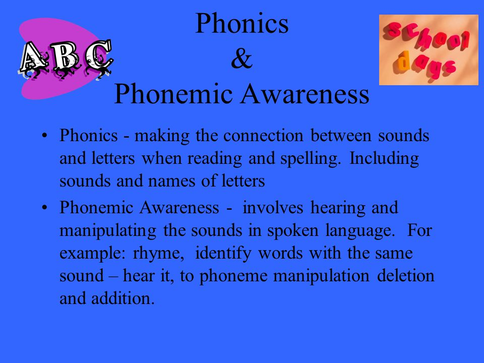 Phonics & Phonemic Awareness Phonics - making the connection between sounds and letters when reading and spelling. Including sounds and names of lette