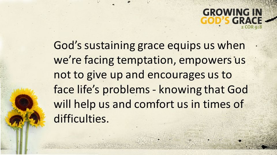 God's sustaining grace equips us when we're facing temptation, empowers us not to give up and encourages us to face life's problems - knowing that God will help us and comfort us in times of difficulties.