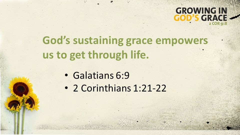 God's sustaining grace empowers us to get through life. Galatians 6:9 2 Corinthians 1:21-22