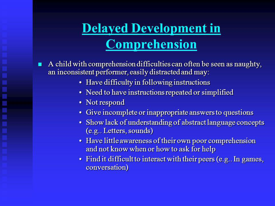 Delayed Development in Comprehension A child with comprehension difficulties can often be seen as naughty, an inconsistent performer, easily distracted and may: A child with comprehension difficulties can often be seen as naughty, an inconsistent performer, easily distracted and may: Have difficulty in following instructionsHave difficulty in following instructions Need to have instructions repeated or simplifiedNeed to have instructions repeated or simplified Not respondNot respond Give incomplete or inappropriate answers to questionsGive incomplete or inappropriate answers to questions Show lack of understanding of abstract language concepts (e.g..
