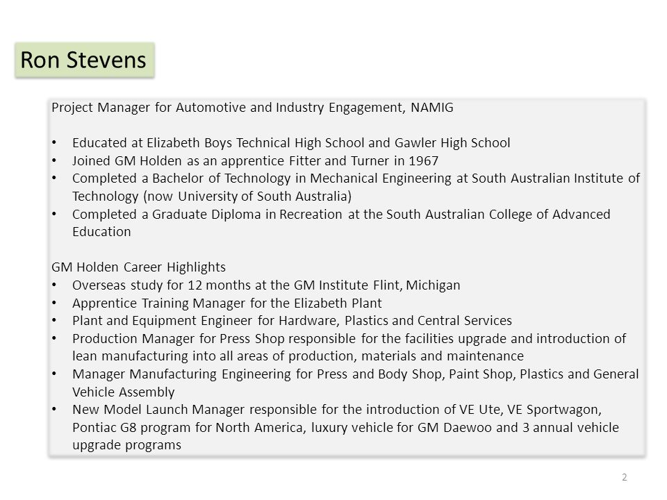 Project Manager for Automotive and Industry Engagement, NAMIG Educated at Elizabeth Boys Technical High School and Gawler High School Joined GM Holden as an apprentice Fitter and Turner in 1967 Completed a Bachelor of Technology in Mechanical Engineering at South Australian Institute of Technology (now University of South Australia) Completed a Graduate Diploma in Recreation at the South Australian College of Advanced Education GM Holden Career Highlights Overseas study for 12 months at the GM Institute Flint, Michigan Apprentice Training Manager for the Elizabeth Plant Plant and Equipment Engineer for Hardware, Plastics and Central Services Production Manager for Press Shop responsible for the facilities upgrade and introduction of lean manufacturing into all areas of production, materials and maintenance Manager Manufacturing Engineering for Press and Body Shop, Paint Shop, Plastics and General Vehicle Assembly New Model Launch Manager responsible for the introduction of VE Ute, VE Sportwagon, Pontiac G8 program for North America, luxury vehicle for GM Daewoo and 3 annual vehicle upgrade programs Project Manager for Automotive and Industry Engagement, NAMIG Educated at Elizabeth Boys Technical High School and Gawler High School Joined GM Holden as an apprentice Fitter and Turner in 1967 Completed a Bachelor of Technology in Mechanical Engineering at South Australian Institute of Technology (now University of South Australia) Completed a Graduate Diploma in Recreation at the South Australian College of Advanced Education GM Holden Career Highlights Overseas study for 12 months at the GM Institute Flint, Michigan Apprentice Training Manager for the Elizabeth Plant Plant and Equipment Engineer for Hardware, Plastics and Central Services Production Manager for Press Shop responsible for the facilities upgrade and introduction of lean manufacturing into all areas of production, materials and maintenance Manager Manufacturing Engineering for Press and Body Shop, Paint Shop, Plastics and General Vehicle Assembly New Model Launch Manager responsible for the introduction of VE Ute, VE Sportwagon, Pontiac G8 program for North America, luxury vehicle for GM Daewoo and 3 annual vehicle upgrade programs Ron Stevens 2