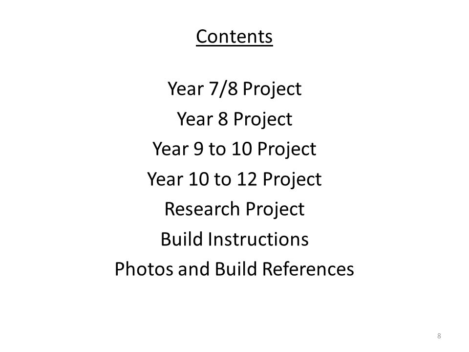 Contents Year 7/8 Project Year 8 Project Year 9 to 10 Project Year 10 to 12 Project Research Project Build Instructions Photos and Build References 8