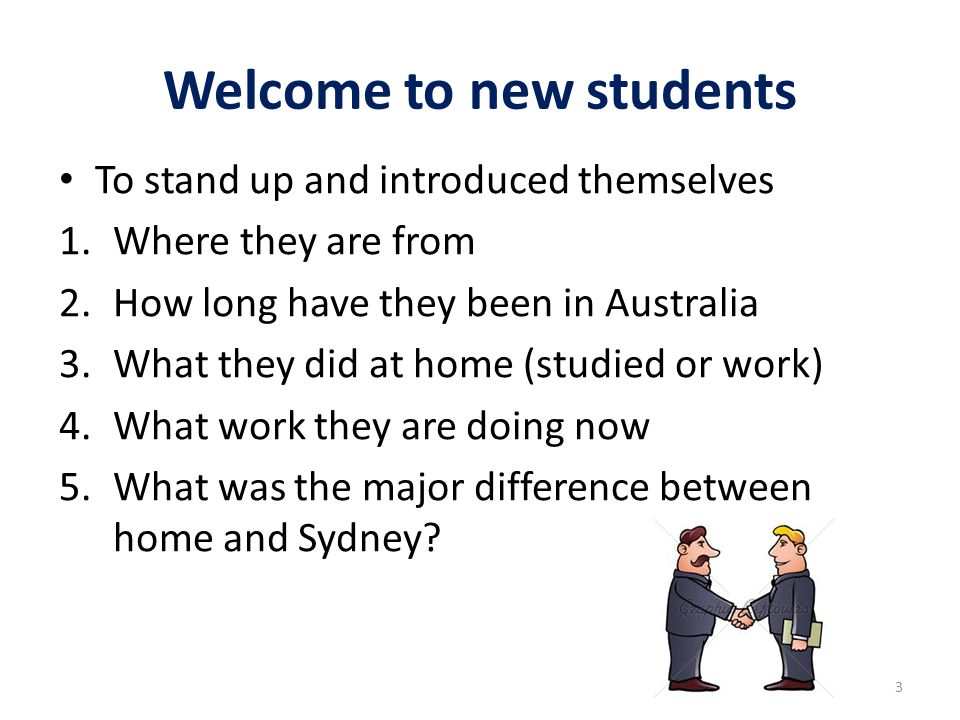 Welcome to new students To stand up and introduced themselves 1.Where they are from 2.How long have they been in Australia 3.What they did at home (studied or work) 4.What work they are doing now 5.What was the major difference between home and Sydney.