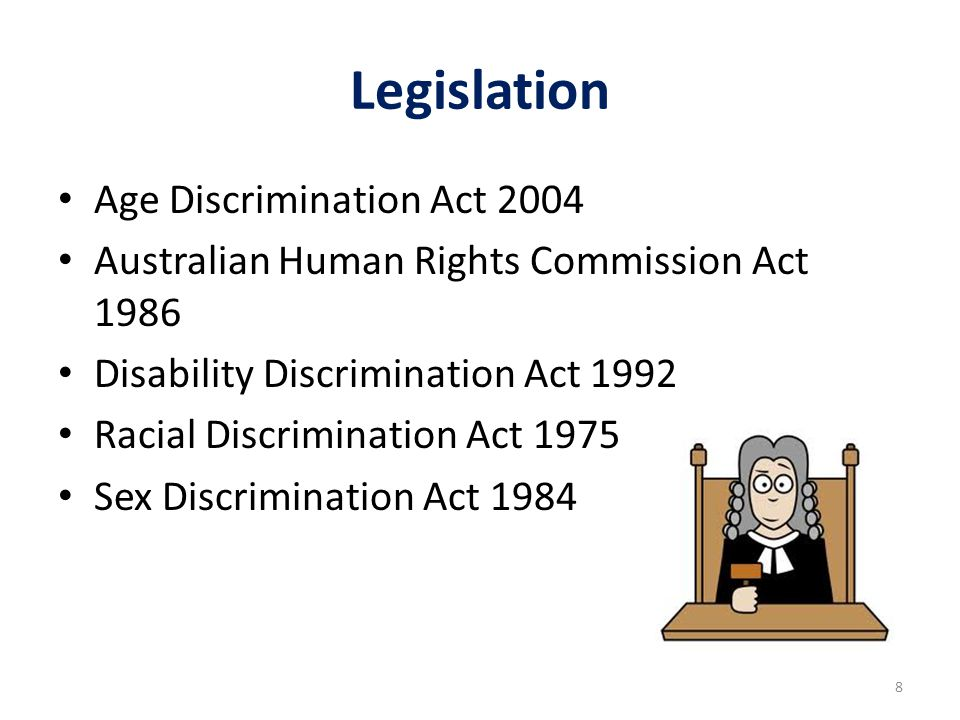 Legislation Age Discrimination Act 2004 Australian Human Rights Commission Act 1986 Disability Discrimination Act 1992 Racial Discrimination Act 1975 Sex Discrimination Act 1984 8