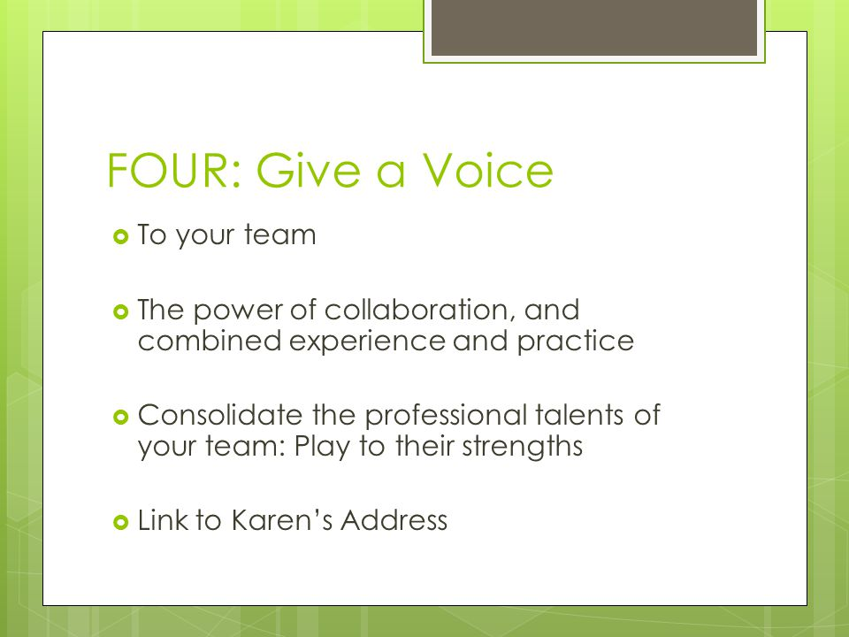 FOUR: Give a Voice  To your team  The power of collaboration, and combined experience and practice  Consolidate the professional talents of your team: Play to their strengths  Link to Karen's Address