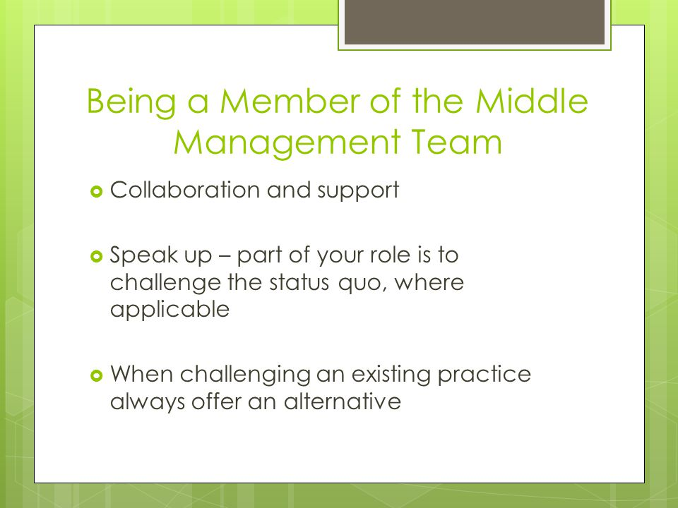 Being a Member of the Middle Management Team  Collaboration and support  Speak up – part of your role is to challenge the status quo, where applicable  When challenging an existing practice always offer an alternative