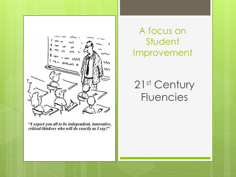 A focus on Student Improvement 21 st Century Fluencies