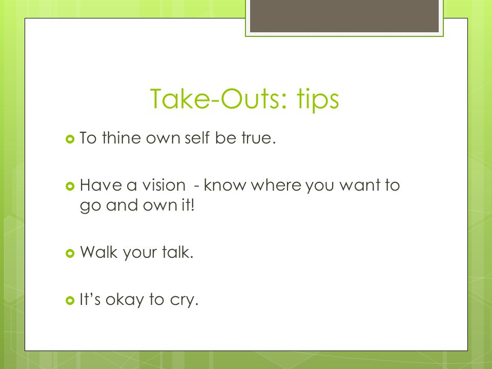 Take-Outs: tips  To thine own self be true.