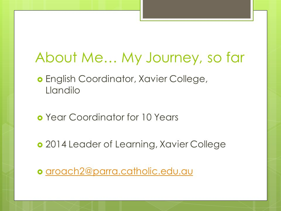 About Me… My Journey, so far  English Coordinator, Xavier College, Llandilo  Year Coordinator for 10 Years  2014 Leader of Learning, Xavier College  aroach2@parra.catholic.edu.au aroach2@parra.catholic.edu.au