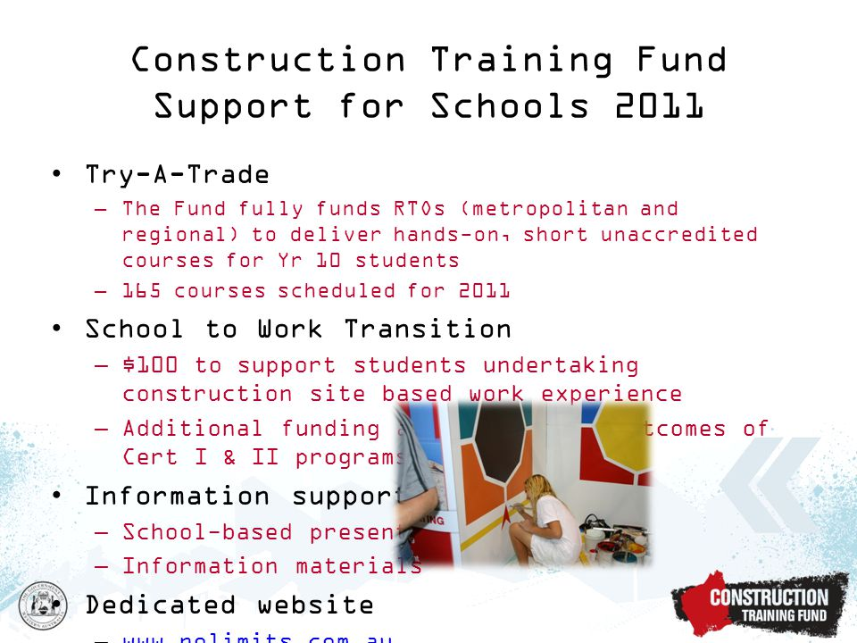 Try-A-Trade –The Fund fully funds RTOs (metropolitan and regional) to deliver hands-on, short unaccredited courses for Yr 10 students –165 courses scheduled for 2011 School to Work Transition –$100 to support students undertaking construction site based work experience –Additional funding available upon outcomes of Cert I & II programs Information support –School-based presentations –Information materials Dedicated website –www.nolimits.com.auwww.nolimits.com.au Construction Training Fund Support for Schools 2011
