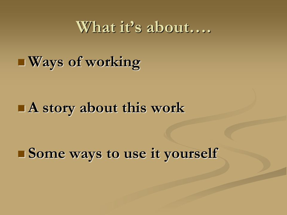 What it's about…. Ways of working Ways of working A story about this work A story about this work Some ways to use it yourself Some ways to use it you