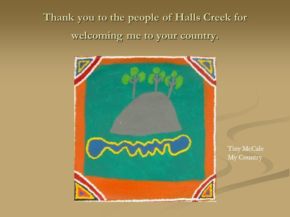 Thank you to the people of Halls Creek for welcoming me to your country. Tiny McCale My Country