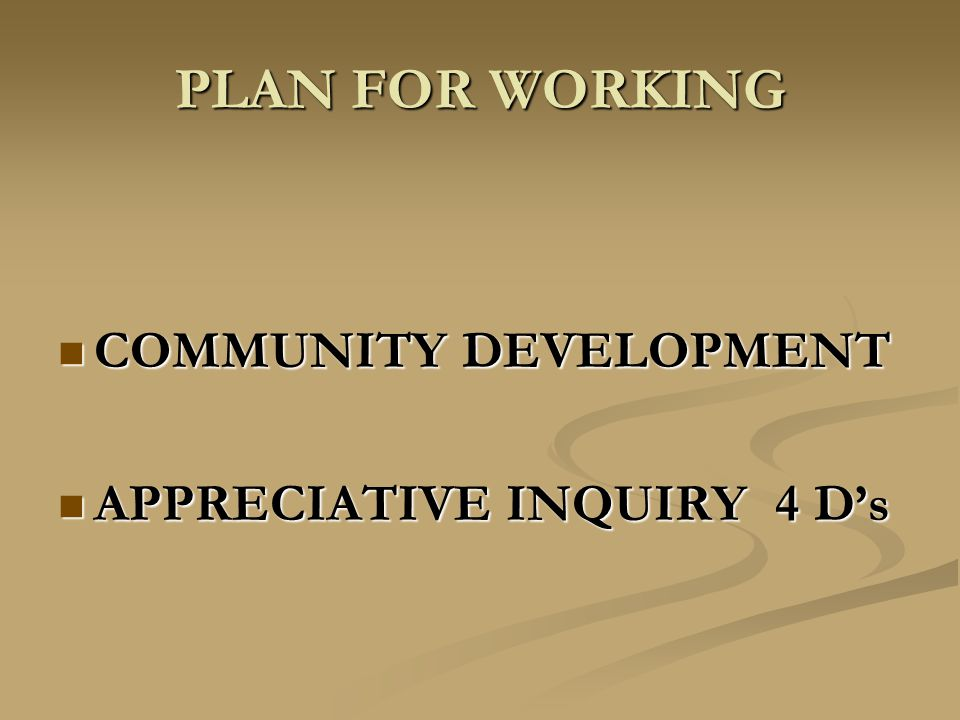 PLAN FOR WORKING COMMUNITY DEVELOPMENT COMMUNITY DEVELOPMENT APPRECIATIVE INQUIRY 4 D's APPRECIATIVE INQUIRY 4 D's