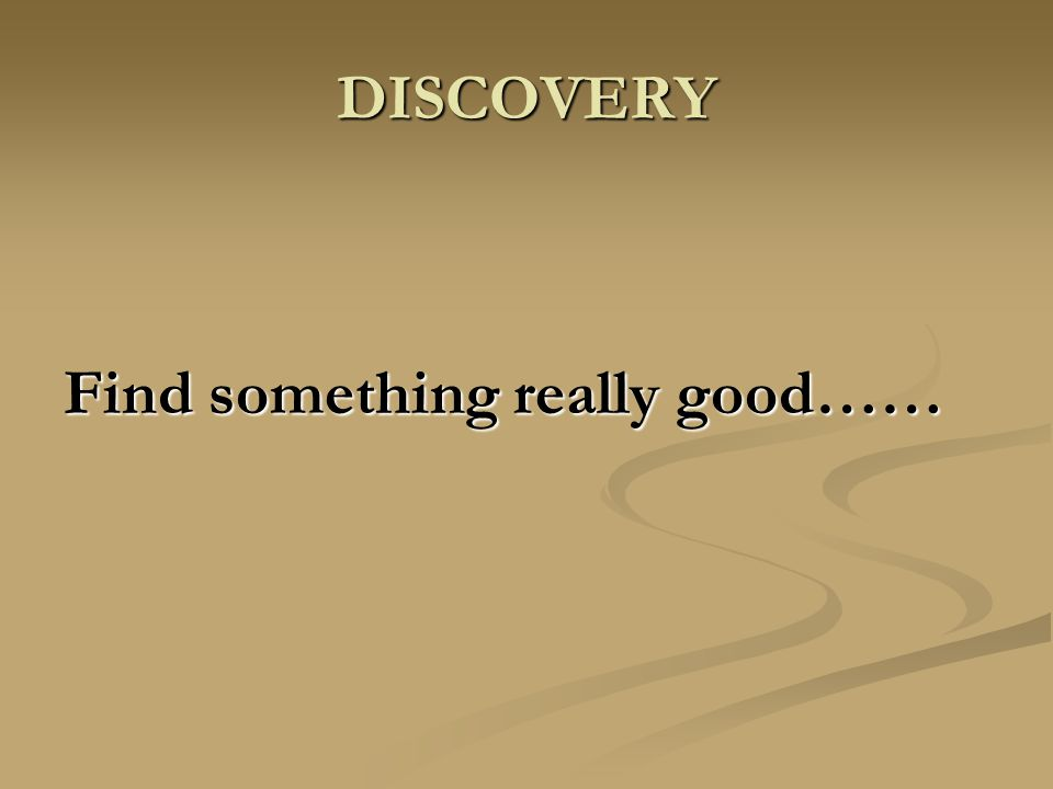 DISCOVERY Find something really good……