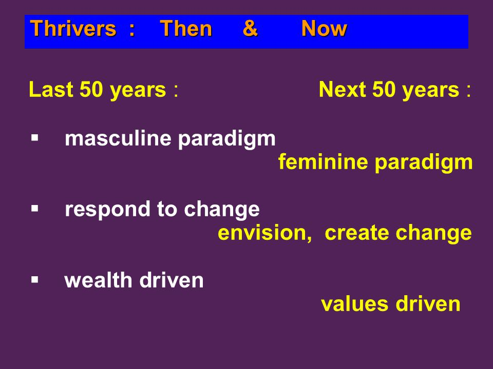 Last 50 years : Next 50 years :   masculine paradigm feminine paradigm   respond to change envision, create change   wealth driven values driven Thrivers : Then & Now