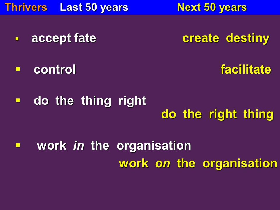  accept fate create destiny  accept fate create destiny  control facilitate  do the thing right do the right thing  work in the organisation work on the organisation work on the organisation Thrivers Last 50 years Next 50 years Thrivers Last 50 years Next 50 years