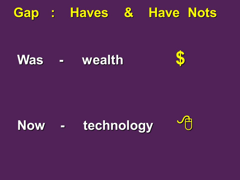 Gap : Haves & Have Nots Gap : Haves & Have Nots Was - wealth $ Was - wealth $ Now - technology  Now - technology 
