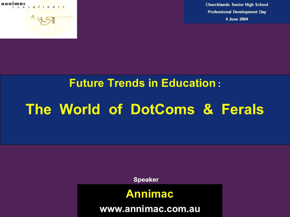 Future Trends in Education : The World of DotComs & Ferals Annimac www.annimac.com.au Churchlands Senior High School Professional Development Day 4 June 2004 Speaker