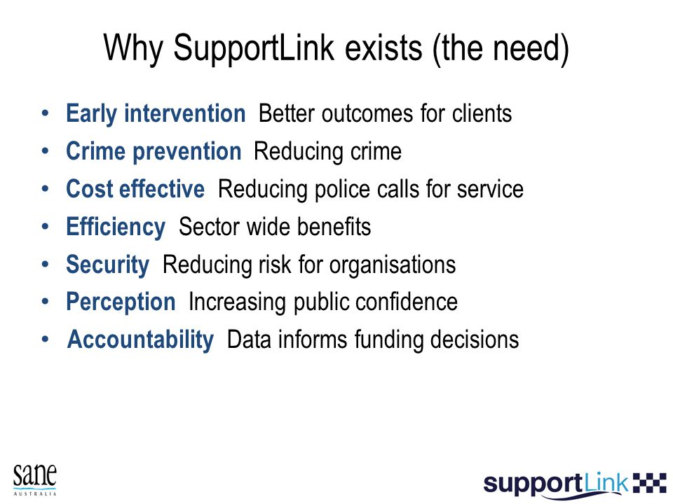 Why SupportLink exists (the need) Early intervention Better outcomes for clients Crime prevention Reducing crime Cost effective Reducing police calls for service Efficiency Sector wide benefits Security Reducing risk for organisations Perception Increasing public confidence Accountability Data informs funding decisions