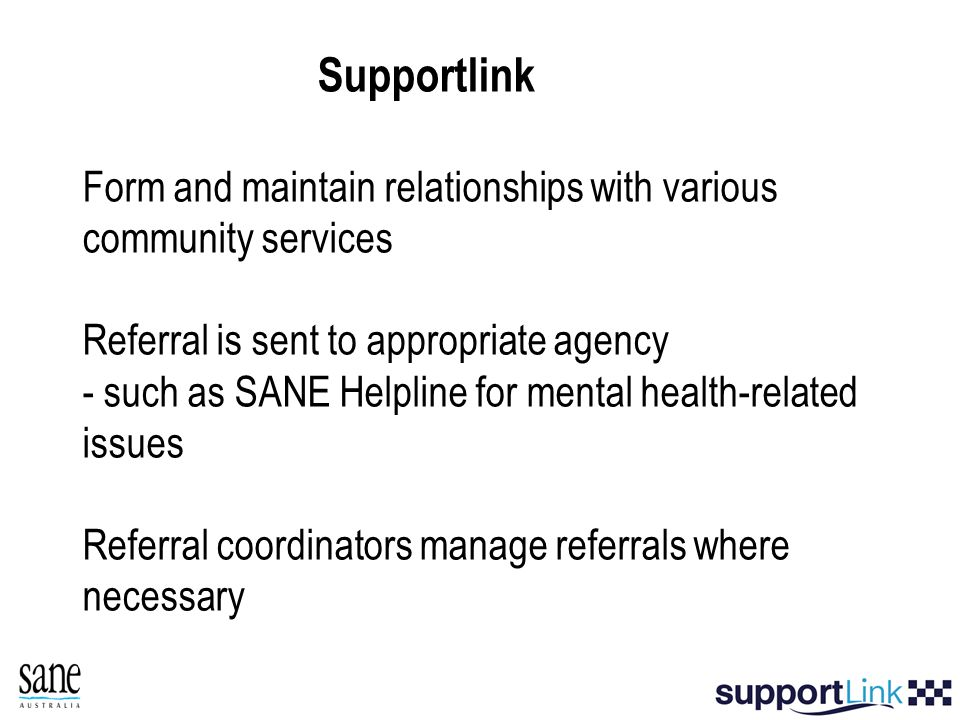 Supportlink Form and maintain relationships with various community services Referral is sent to appropriate agency - such as SANE Helpline for mental health-related issues Referral coordinators manage referrals where necessary