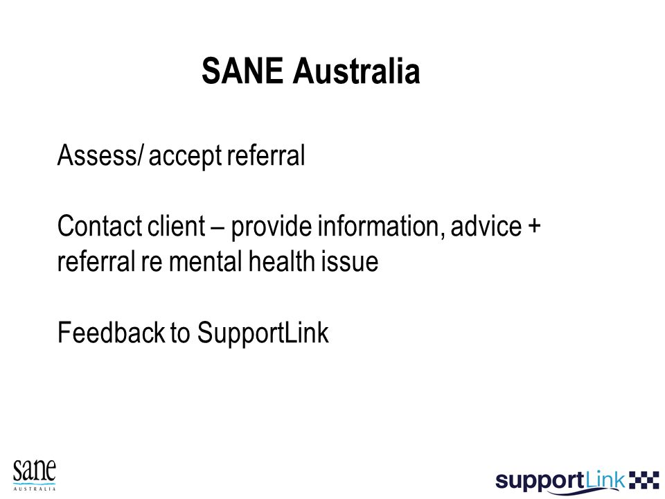SANE Australia Assess/ accept referral Contact client – provide information, advice + referral re mental health issue Feedback to SupportLink