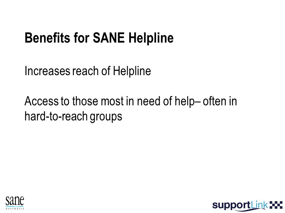 Benefits for SANE Helpline Increases reach of Helpline Access to those most in need of help– often in hard-to-reach groups
