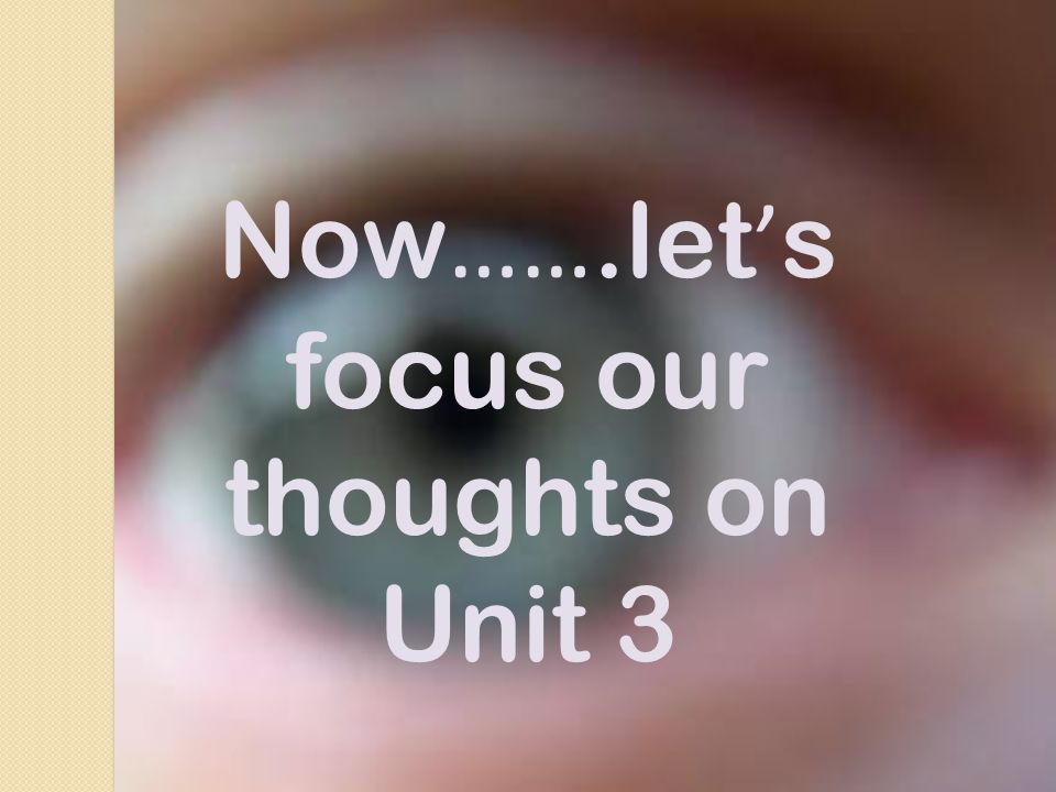 Now …….let ' s focus our thoughts on Unit 3