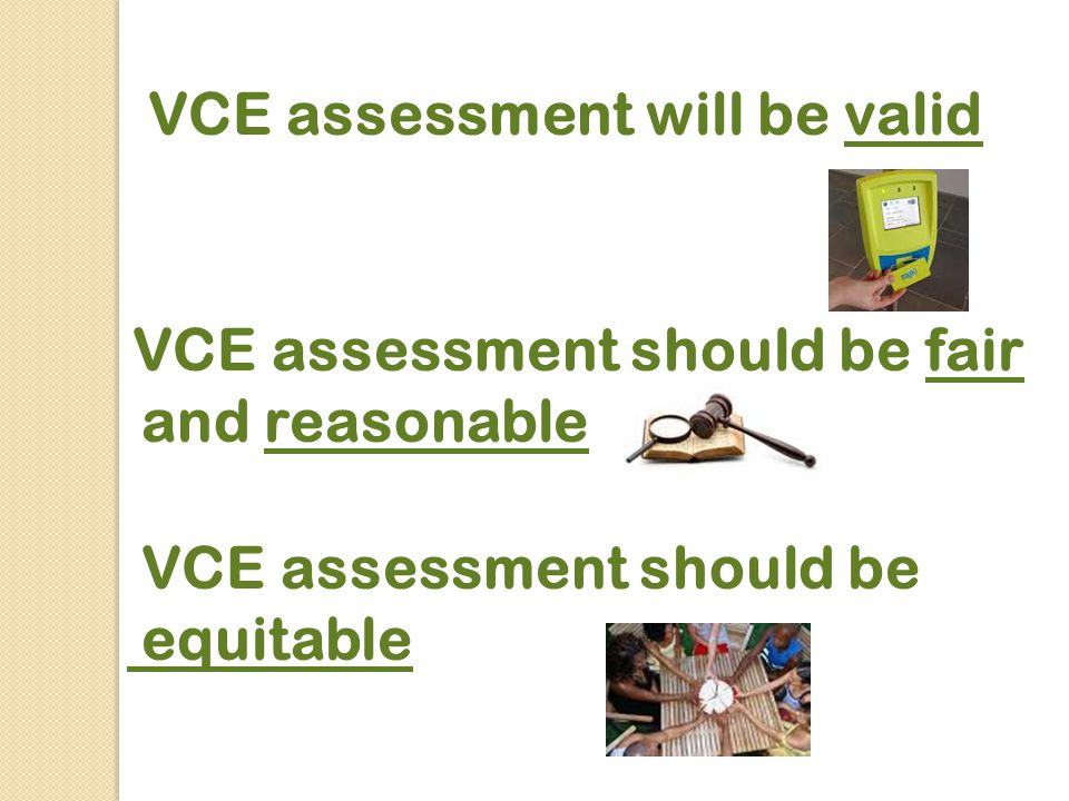 VCE assessment will be valid VCE assessment should be fair and reasonable VCE assessment should be equitable
