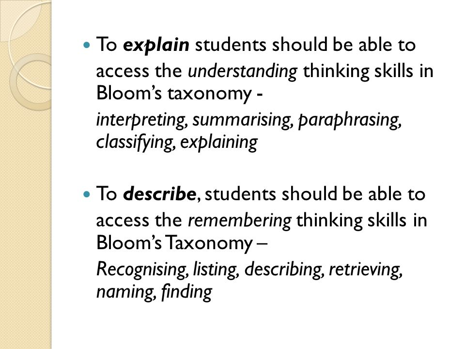 To explain students should be able to access the understanding thinking skills in Bloom's taxonomy - interpreting, summarising, paraphrasing, classify