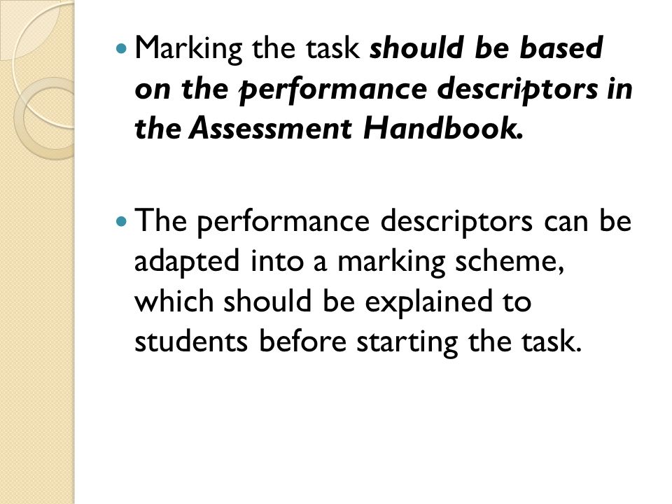 Marking the task should be based on the performance descriptors in the Assessment Handbook. The performance descriptors can be adapted into a marking