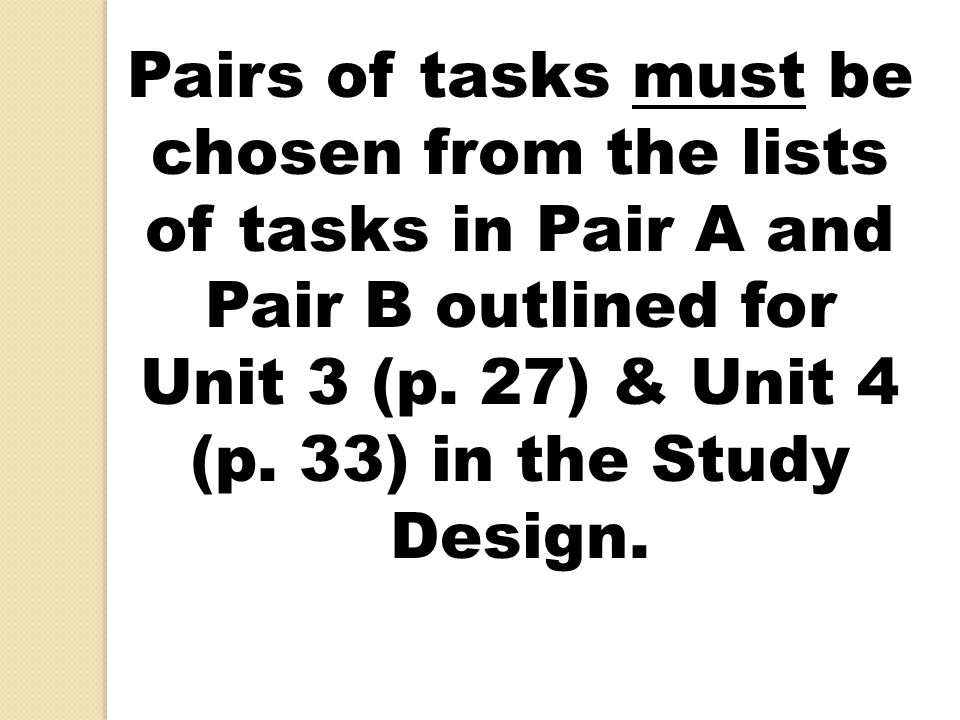 Pairs of tasks must be chosen from the lists of tasks in Pair A and Pair B outlined for Unit 3 (p. 27) & Unit 4 (p. 33) in the Study Design.