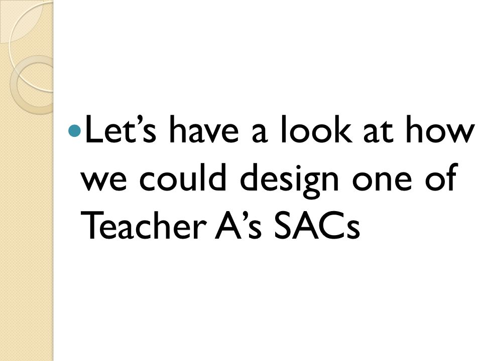Let's have a look at how we could design one of Teacher A's SACs