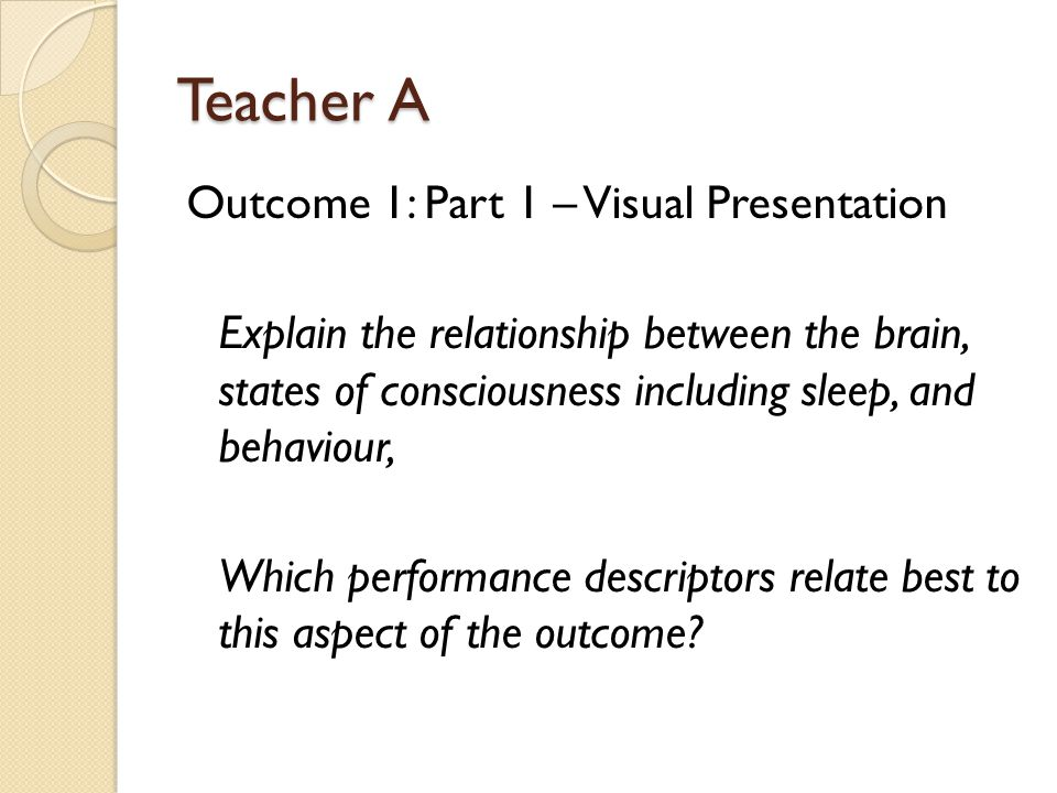 Teacher A Outcome 1: Part 1 – Visual Presentation Explain the relationship between the brain, states of consciousness including sleep, and behaviour,