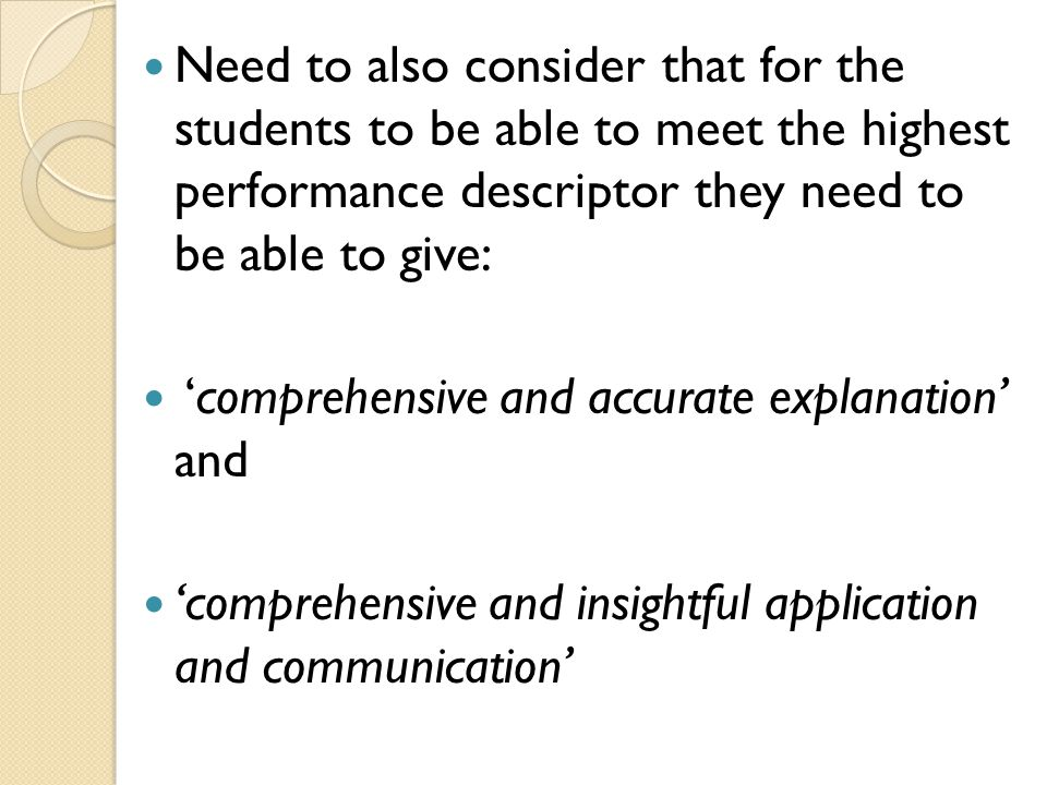 Need to also consider that for the students to be able to meet the highest performance descriptor they need to be able to give: 'comprehensive and acc
